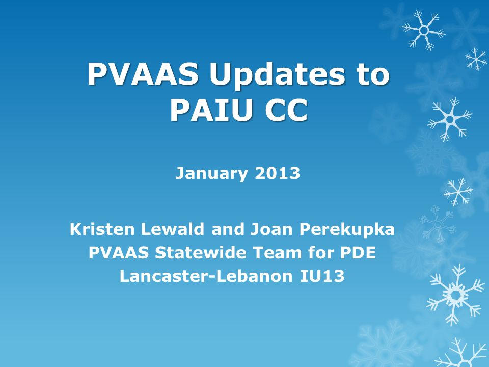 PVAAS Updates to PAIU CC PVAAS Updates to PAIU CC January 2013 Kristen Lewald and Joan Perekupka PVAAS Statewide Team for PDE Lancaster-Lebanon IU13