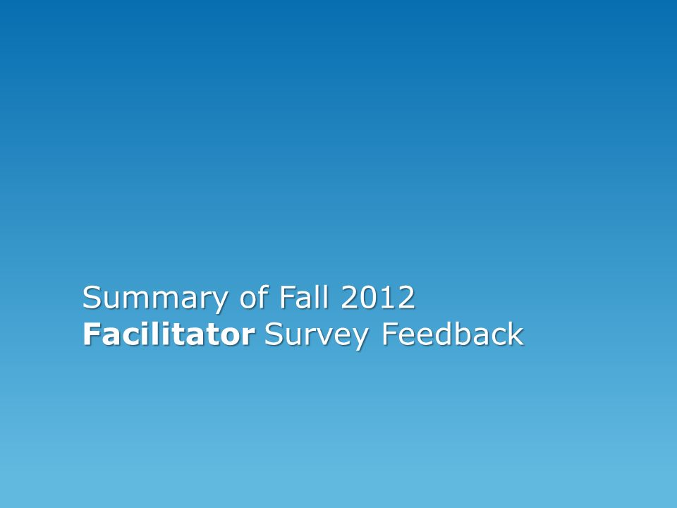 Summary of Fall 2012 Facilitator Survey Feedback