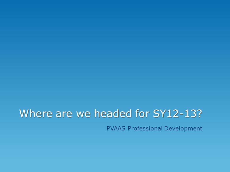 Where are we headed for SY12-13 PVAAS Professional Development