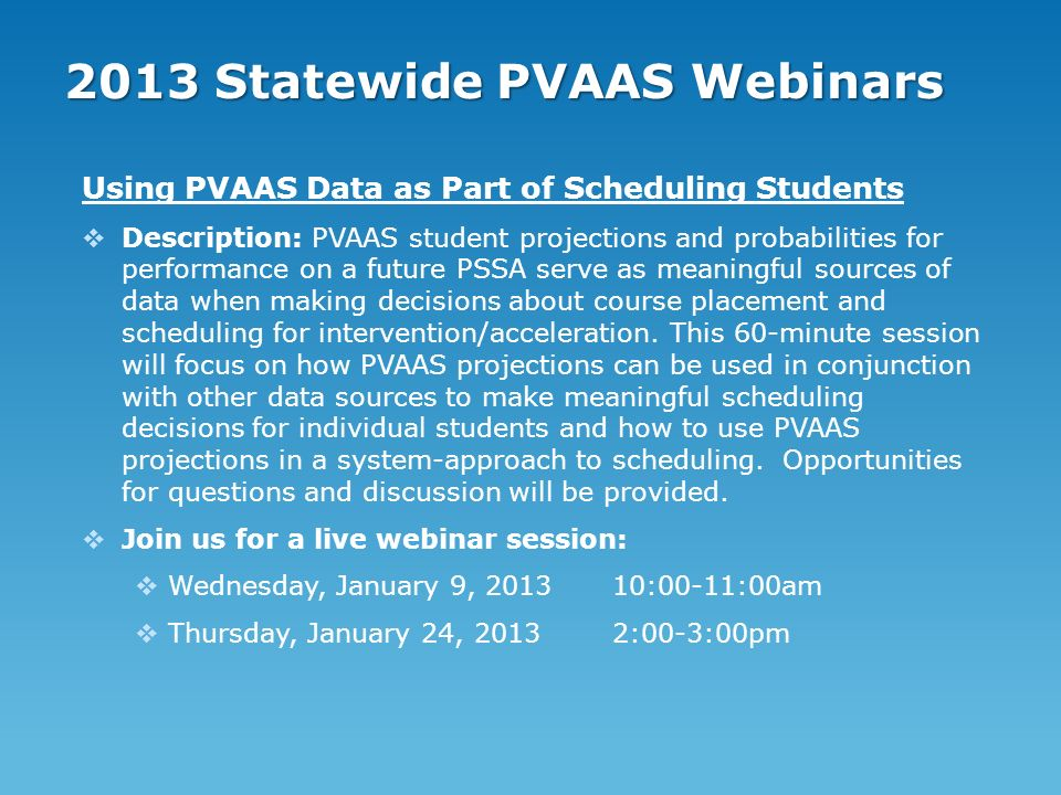 2013 Statewide PVAAS Webinars Using PVAAS Data as Part of Scheduling Students Description: PVAAS student projections and probabilities for performance on a future PSSA serve as meaningful sources of data when making decisions about course placement and scheduling for intervention/acceleration.