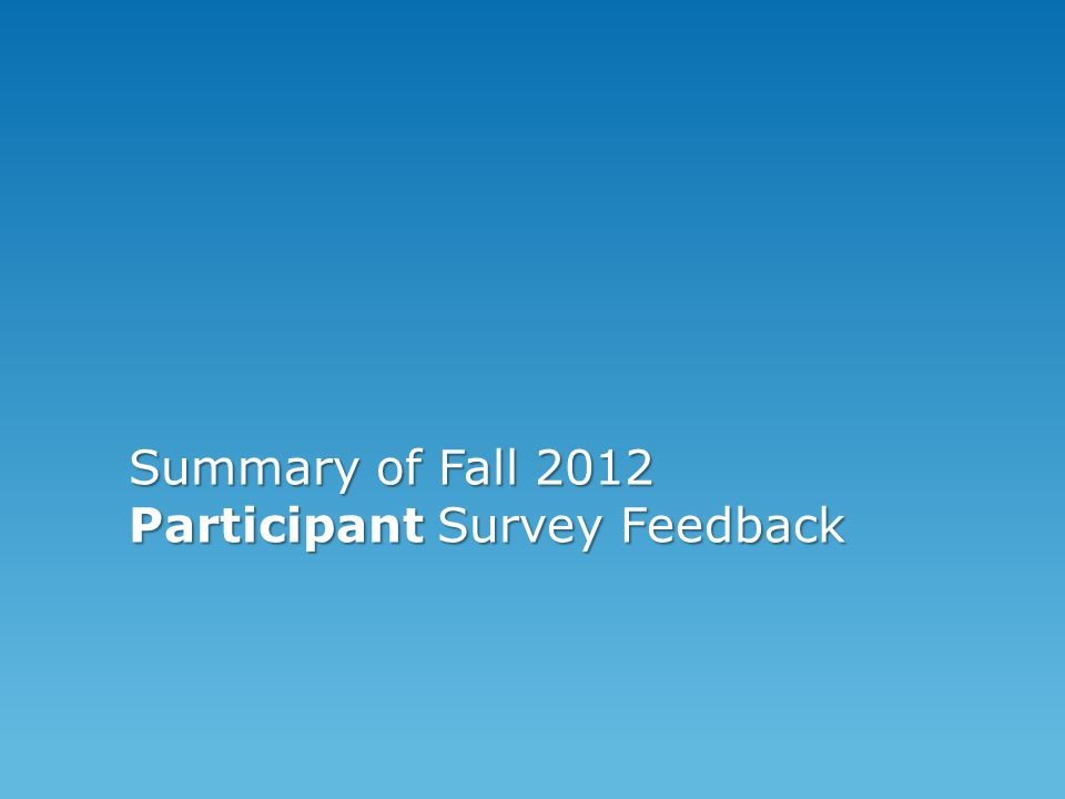 Summary of Fall 2012 Participant Survey Feedback