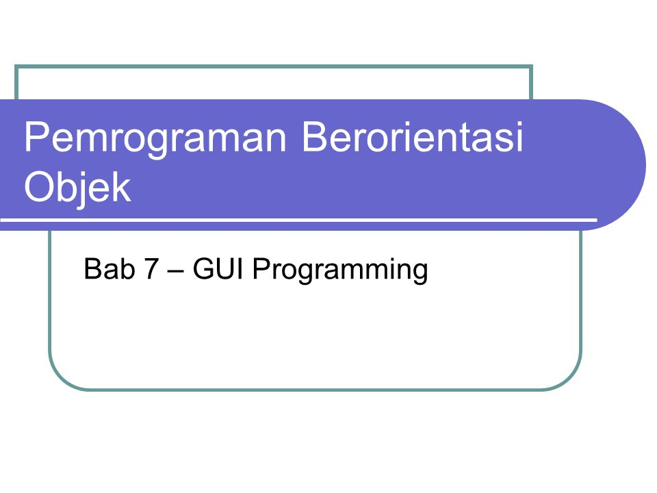 Pemrograman Berorientasi Objek Bab 7 – GUI Programming