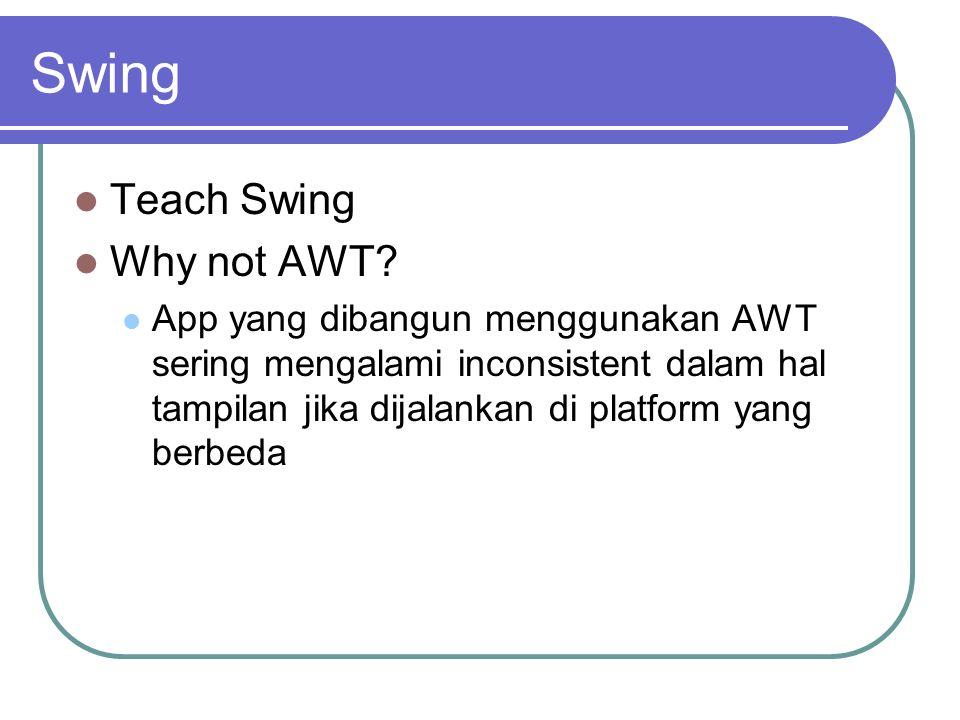 Swing Teach Swing Why not AWT? App yang dibangun menggunakan AWT sering mengalami inconsistent dalam hal tampilan jika dijalankan di platform yang ber
