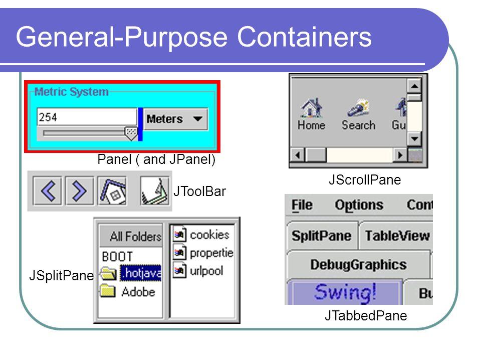 General-Purpose Containers Panel ( and JPanel) JToolBar JScrollPane JTabbedPane JSplitPane