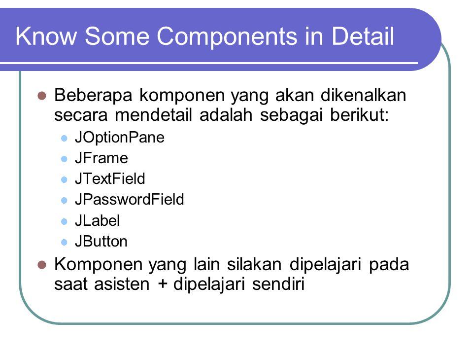Know Some Components in Detail Beberapa komponen yang akan dikenalkan secara mendetail adalah sebagai berikut: JOptionPane JFrame JTextField JPassword