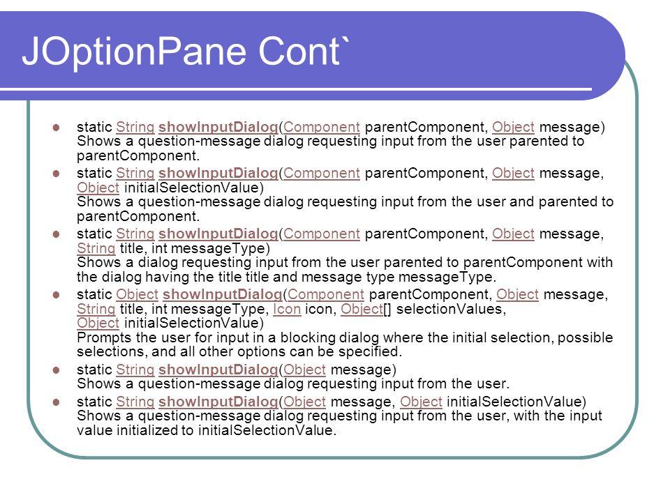 JOptionPane Cont` static String showInputDialog(Component parentComponent, Object message) Shows a question-message dialog requesting input from the u