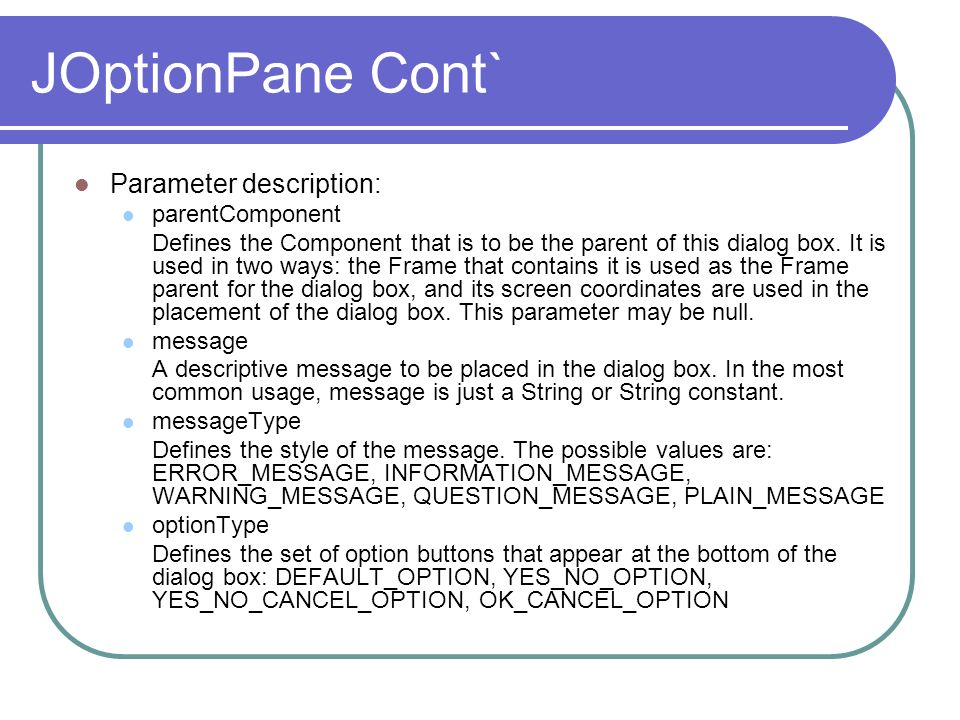 JOptionPane Cont` Parameter description: parentComponent Defines the Component that is to be the parent of this dialog box. It is used in two ways: th