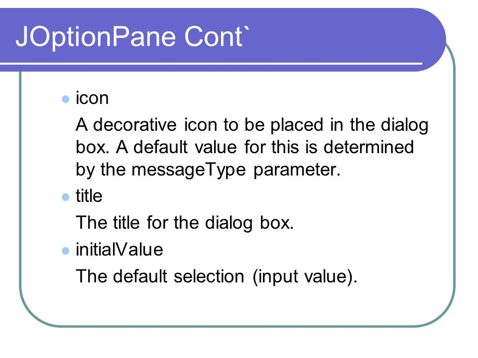 JOptionPane Cont` icon A decorative icon to be placed in the dialog box. A default value for this is determined by the messageType parameter. title Th