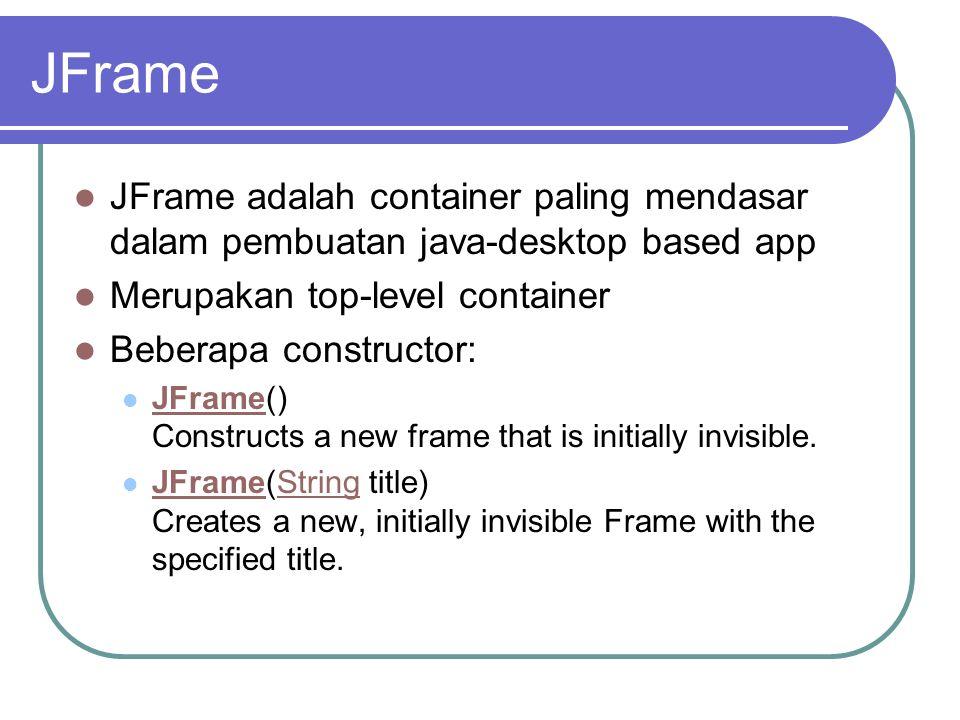 JFrame JFrame adalah container paling mendasar dalam pembuatan java-desktop based app Merupakan top-level container Beberapa constructor: JFrame() Con