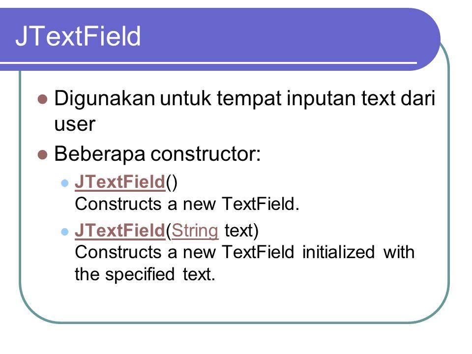 JTextField Digunakan untuk tempat inputan text dari user Beberapa constructor: JTextField() Constructs a new TextField. JTextField JTextField(String t