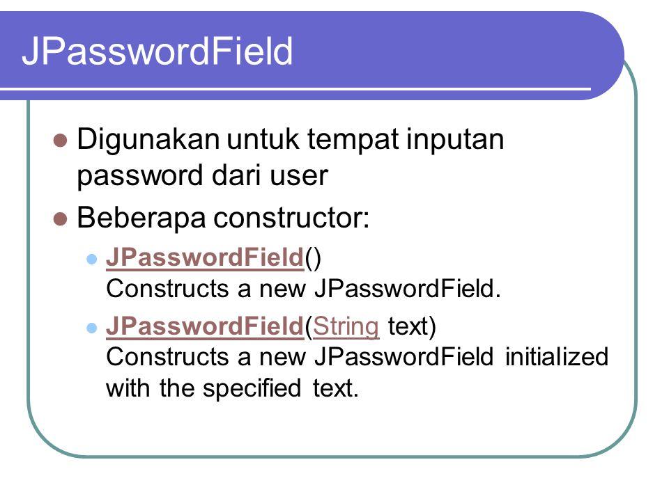 JPasswordField Digunakan untuk tempat inputan password dari user Beberapa constructor: JPasswordField() Constructs a new JPasswordField. JPasswordFiel