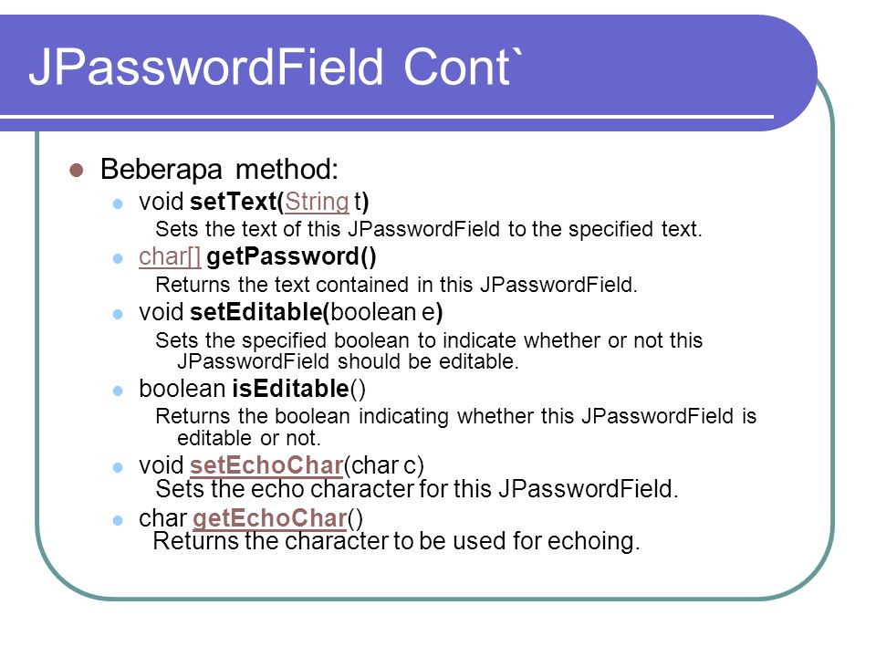 JPasswordField Cont` Beberapa method: void setText(String t)String Sets the text of this JPasswordField to the specified text. char[] getPassword() ch