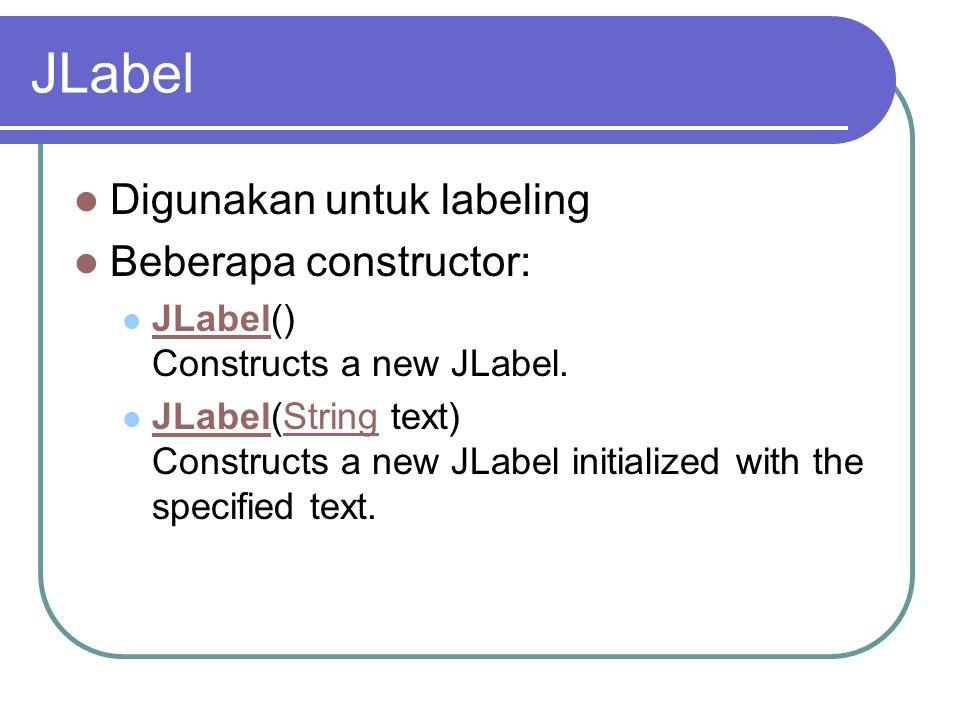 JLabel Digunakan untuk labeling Beberapa constructor: JLabel() Constructs a new JLabel. JLabel JLabel(String text) Constructs a new JLabel initialized
