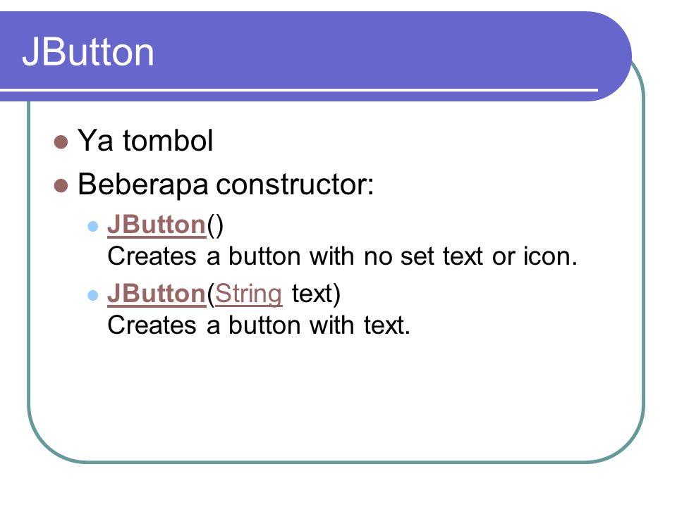 JButton Ya tombol Beberapa constructor: JButton() Creates a button with no set text or icon. JButton JButton(String text) Creates a button with text.