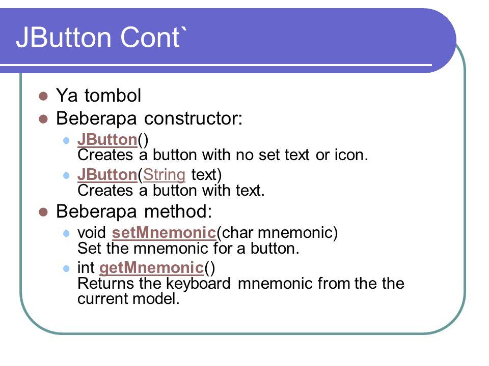 JButton Cont` Ya tombol Beberapa constructor: JButton() Creates a button with no set text or icon. JButton JButton(String text) Creates a button with