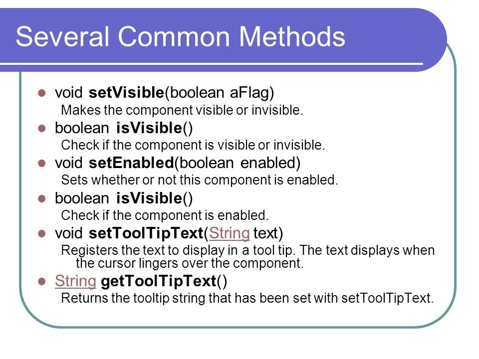 Several Common Methods void setVisible(boolean aFlag) Makes the component visible or invisible. boolean isVisible() Check if the component is visible