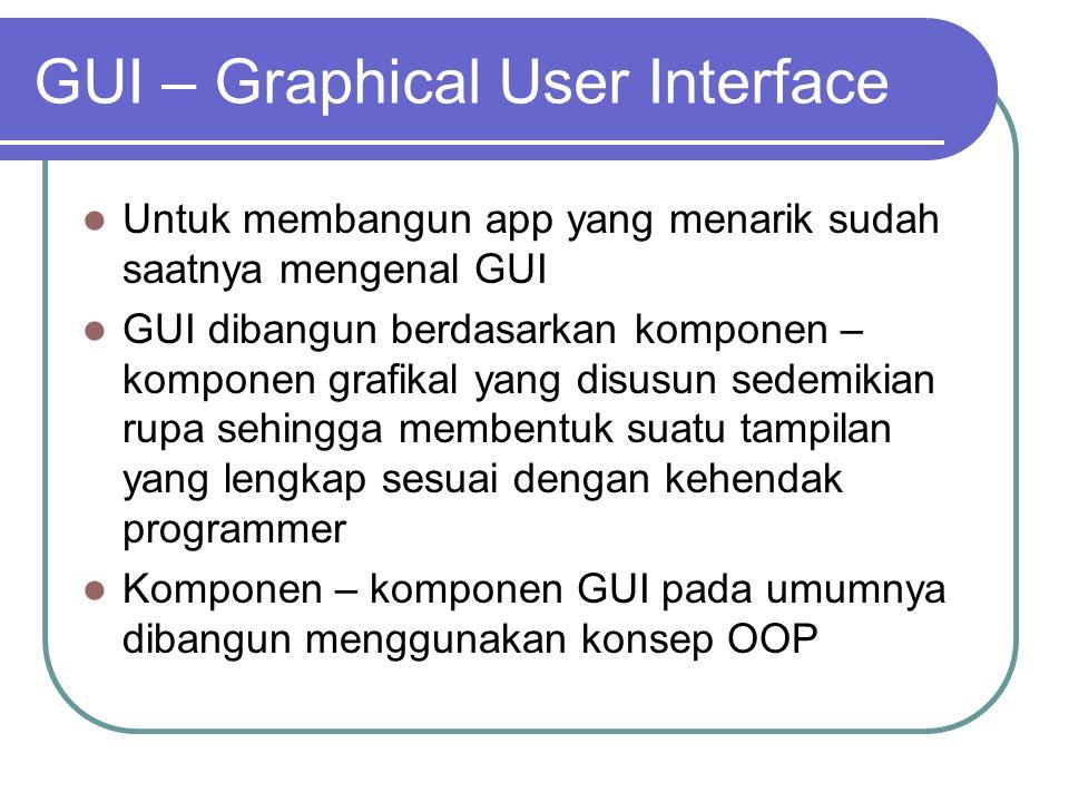 GUI – Graphical User Interface Untuk membangun app yang menarik sudah saatnya mengenal GUI GUI dibangun berdasarkan komponen – komponen grafikal yang
