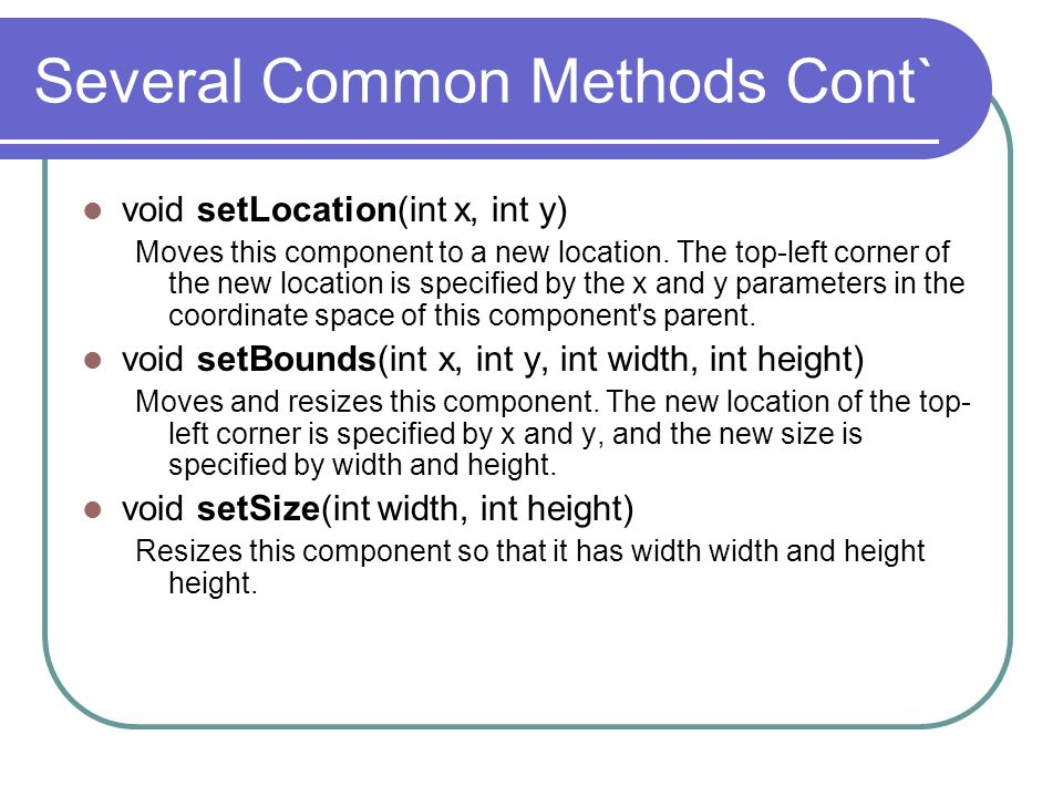 Several Common Methods Cont` void setLocation(int x, int y) Moves this component to a new location. The top-left corner of the new location is specifi