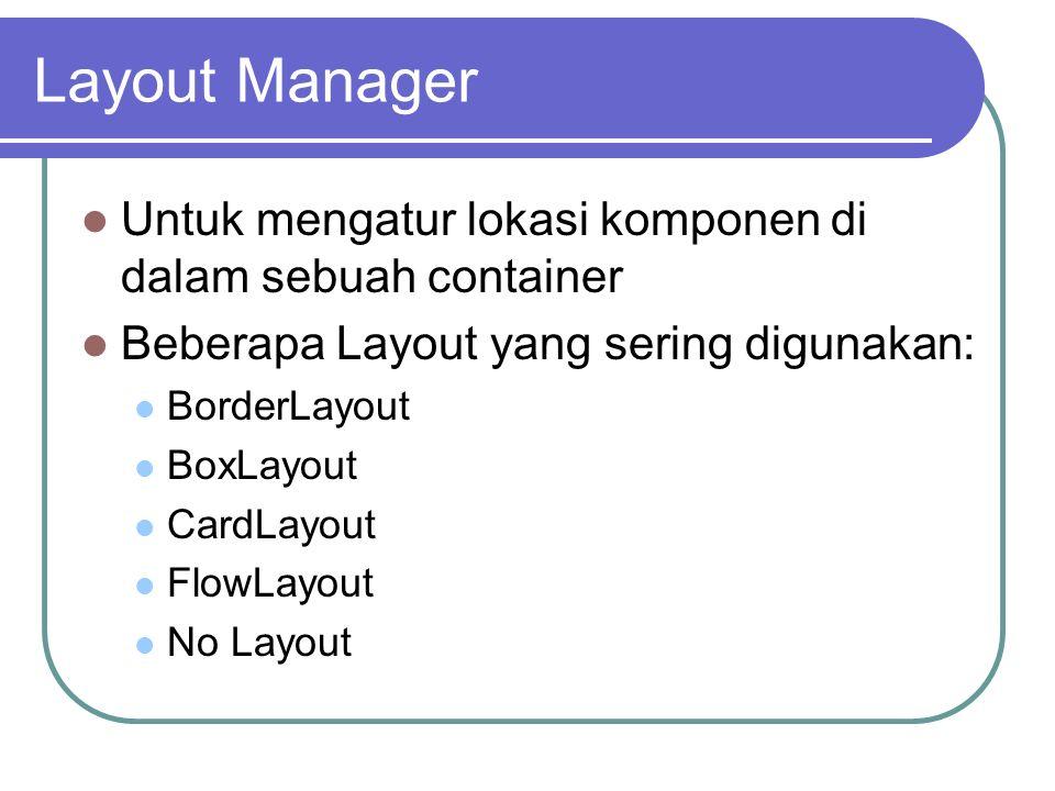 Layout Manager Untuk mengatur lokasi komponen di dalam sebuah container Beberapa Layout yang sering digunakan: BorderLayout BoxLayout CardLayout FlowL