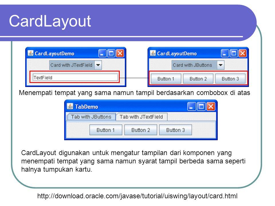 CardLayout http://download.oracle.com/javase/tutorial/uiswing/layout/card.html CardLayout digunakan untuk mengatur tampilan dari komponen yang menempa