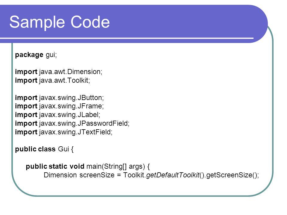 Sample Code package gui; import java.awt.Dimension; import java.awt.Toolkit; import javax.swing.JButton; import javax.swing.JFrame; import javax.swing