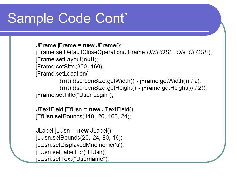 Sample Code Cont` JFrame jFrame = new JFrame(); jFrame.setDefaultCloseOperation(JFrame.DISPOSE_ON_CLOSE); jFrame.setLayout(null); jFrame.setSize(300,