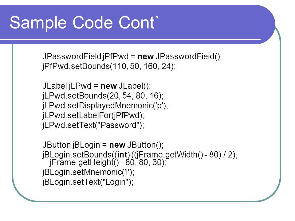 Sample Code Cont` JPasswordField jPfPwd = new JPasswordField(); jPfPwd.setBounds(110, 50, 160, 24); JLabel jLPwd = new JLabel(); jLPwd.setBounds(20, 5