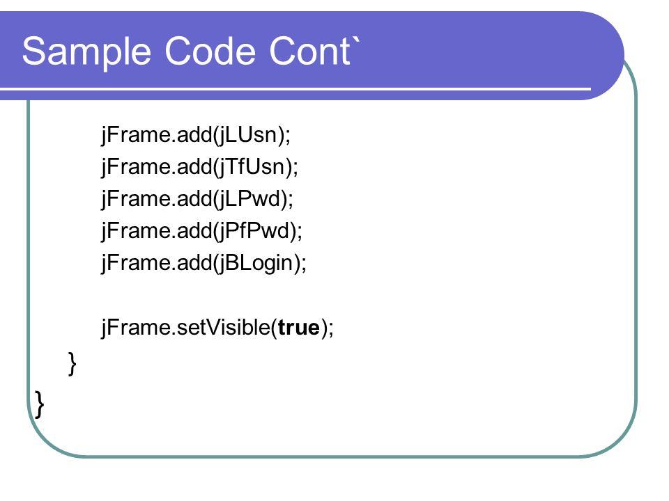 Sample Code Cont` jFrame.add(jLUsn); jFrame.add(jTfUsn); jFrame.add(jLPwd); jFrame.add(jPfPwd); jFrame.add(jBLogin); jFrame.setVisible(true); }