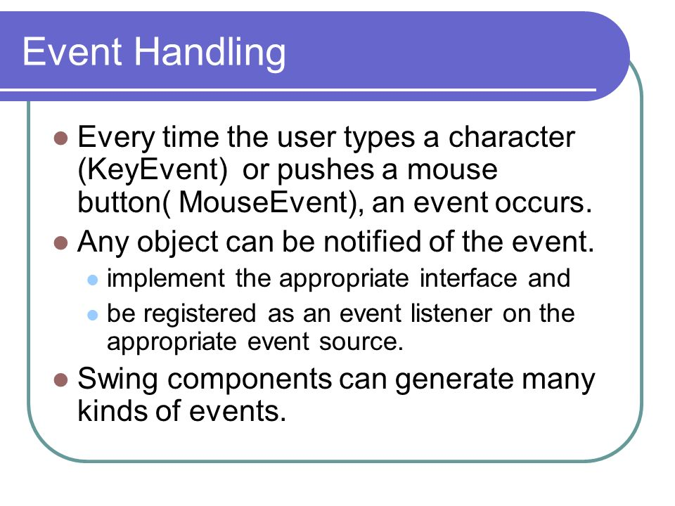 Event Handling Every time the user types a character (KeyEvent) or pushes a mouse button( MouseEvent), an event occurs. Any object can be notified of