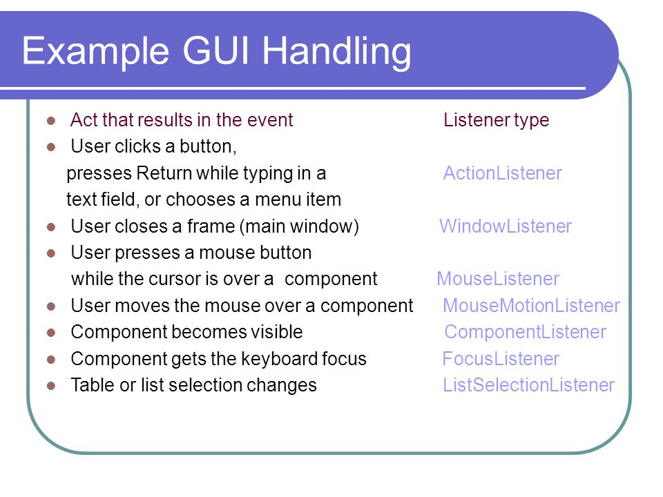 Example GUI Handling Act that results in the event Listener type User clicks a button, presses Return while typing in aActionListener text field, or c