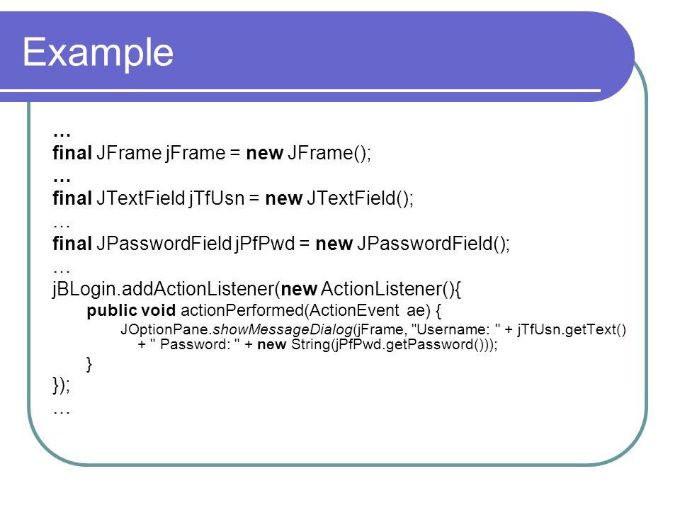 Example … final JFrame jFrame = new JFrame(); … final JTextField jTfUsn = new JTextField(); … final JPasswordField jPfPwd = new JPasswordField(); … jB