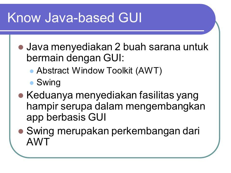 Know Java-based GUI Java menyediakan 2 buah sarana untuk bermain dengan GUI: Abstract Window Toolkit (AWT) Swing Keduanya menyediakan fasilitas yang h