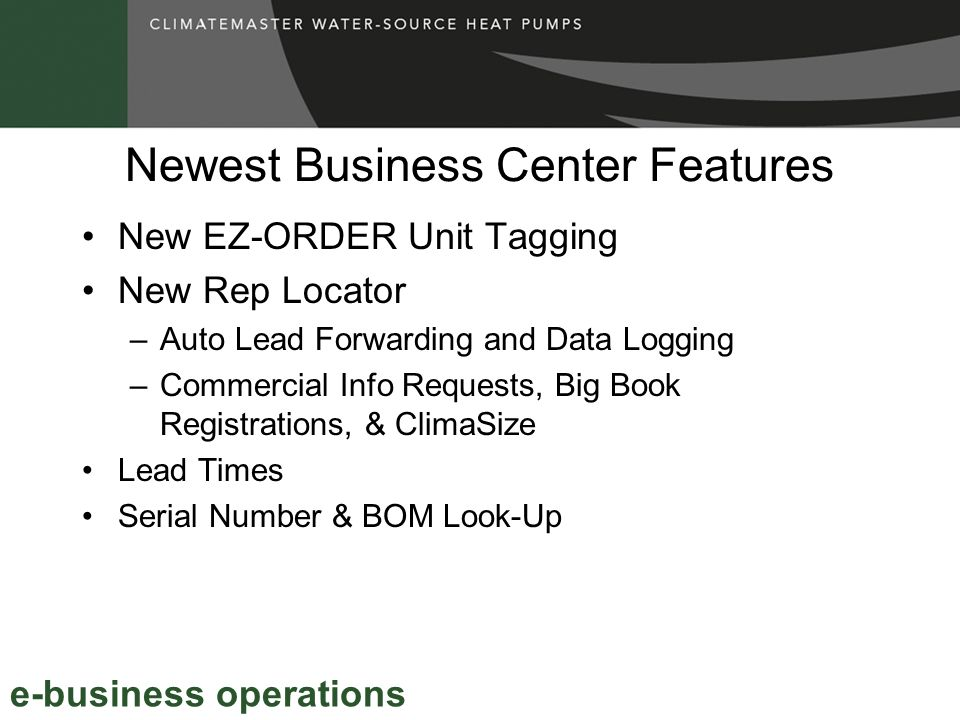 Newest Business Center Features New EZ-ORDER Unit Tagging New Rep Locator –Auto Lead Forwarding and Data Logging –Commercial Info Requests, Big Book Registrations, & ClimaSize Lead Times Serial Number & BOM Look-Up e-business operations