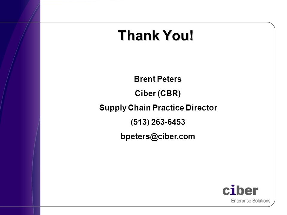 Thank You! Brent Peters Ciber (CBR) Supply Chain Practice Director (513) 263-6453 bpeters@ciber.com