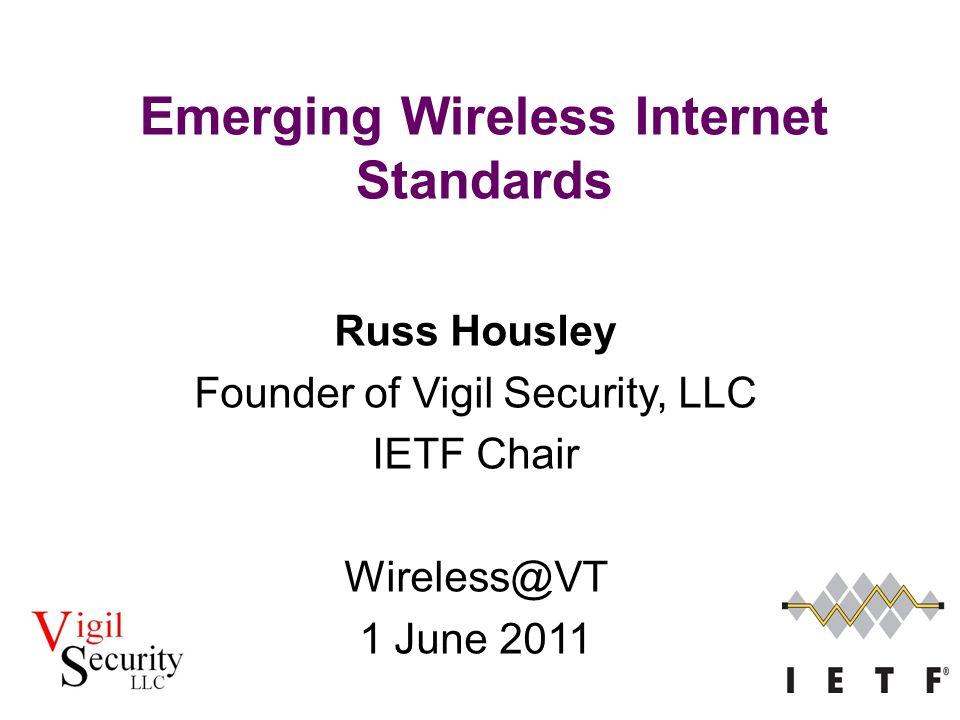 Russ Housley Founder of Vigil Security, LLC IETF Chair Wireless@VT 1 June 2011 Emerging Wireless Internet Standards