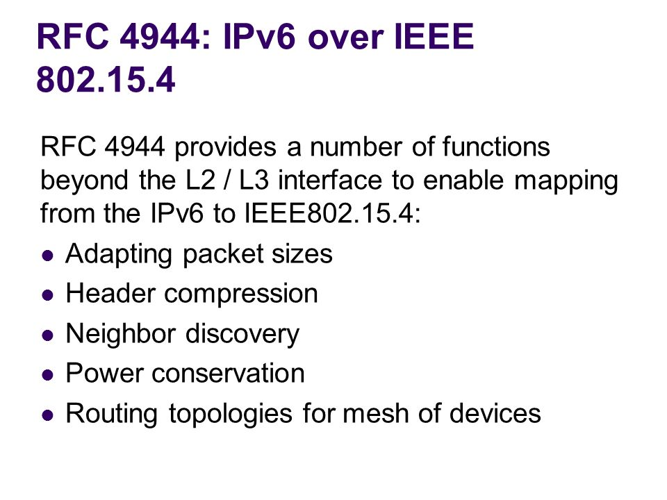 RFC 4944: IPv6 over IEEE 802.15.4 RFC 4944 provides a number of functions beyond the L2 / L3 interface to enable mapping from the IPv6 to IEEE802.15.4