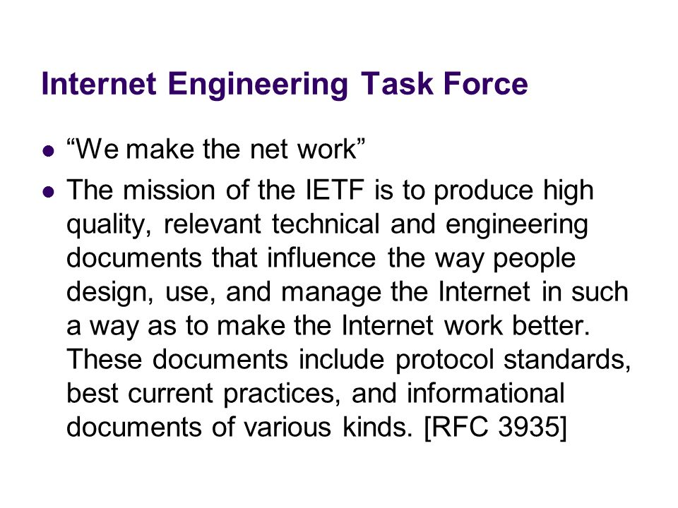 Internet Engineering Task Force We make the net work The mission of the IETF is to produce high quality, relevant technical and engineering documents