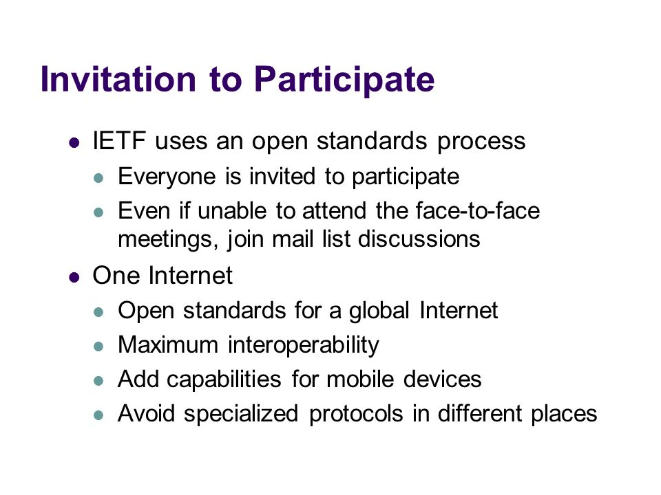Invitation to Participate IETF uses an open standards process Everyone is invited to participate Even if unable to attend the face-to-face meetings, j