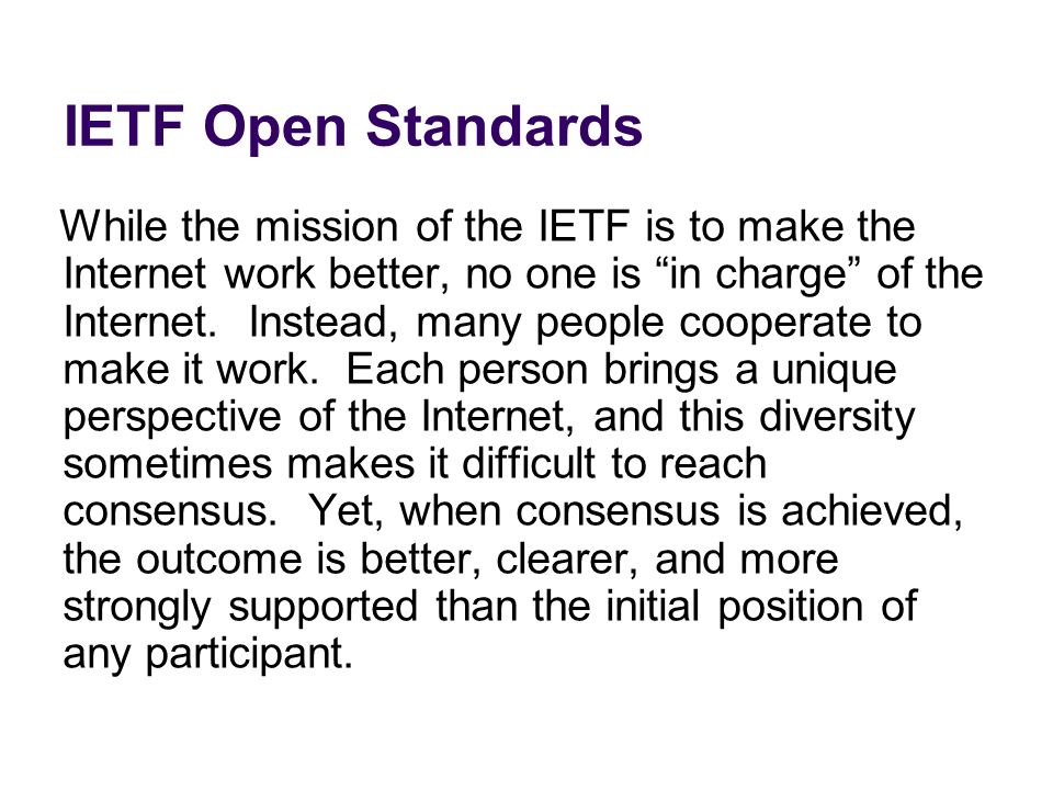 IETF Open Standards While the mission of the IETF is to make the Internet work better, no one is in charge of the Internet. Instead, many people coope