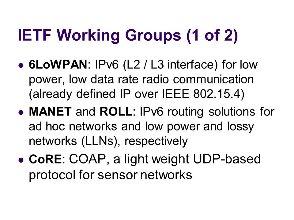 IETF Working Groups (1 of 2) 6LoWPAN: IPv6 (L2 / L3 interface) for low power, low data rate radio communication (already defined IP over IEEE 802.15.4
