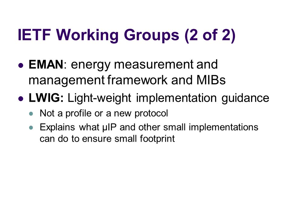 IETF Working Groups (2 of 2) EMAN: energy measurement and management framework and MIBs LWIG: Light-weight implementation guidance Not a profile or a