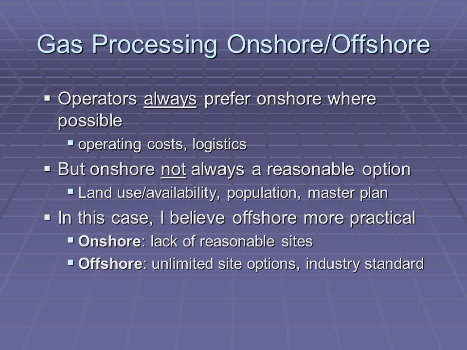Gas Processing Onshore/Offshore Operators always prefer onshore where possible Operators always prefer onshore where possible operating costs, logistics operating costs, logistics But onshore not always a reasonable option But onshore not always a reasonable option Land use/availability, population, master plan Land use/availability, population, master plan In this case, I believe offshore more practical In this case, I believe offshore more practical Onshore: lack of reasonable sites Onshore: lack of reasonable sites Offshore: unlimited site options, industry standard Offshore: unlimited site options, industry standard