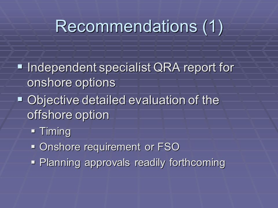 Recommendations (1) Independent specialist QRA report for onshore options Independent specialist QRA report for onshore options Objective detailed evaluation of the offshore option Objective detailed evaluation of the offshore option Timing Timing Onshore requirement or FSO Onshore requirement or FSO Planning approvals readily forthcoming Planning approvals readily forthcoming