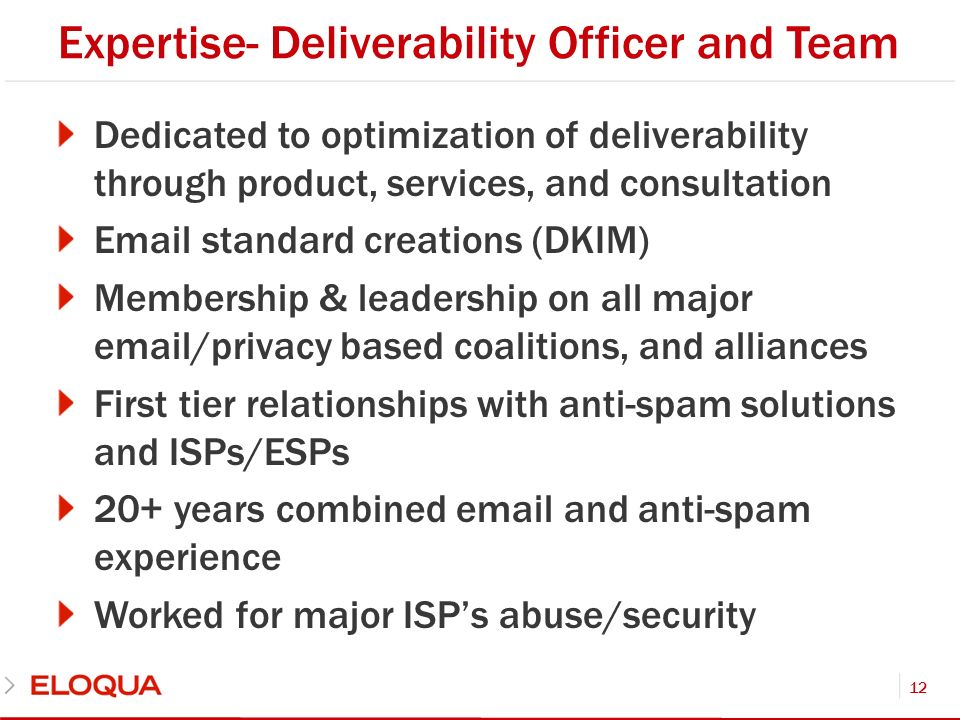 Expertise- Deliverability Officer and Team Dedicated to optimization of deliverability through product, services, and consultation Email standard creations (DKIM) Membership & leadership on all major email/privacy based coalitions, and alliances First tier relationships with anti-spam solutions and ISPs/ESPs 20+ years combined email and anti-spam experience Worked for major ISPs abuse/security 12