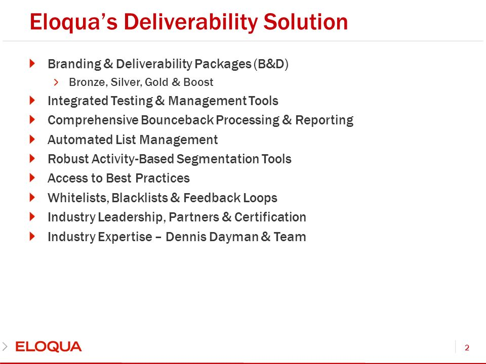Eloquas Deliverability Solution Branding & Deliverability Packages (B&D) Bronze, Silver, Gold & Boost Integrated Testing & Management Tools Comprehensive Bounceback Processing & Reporting Automated List Management Robust Activity-Based Segmentation Tools Access to Best Practices Whitelists, Blacklists & Feedback Loops Industry Leadership, Partners & Certification Industry Expertise – Dennis Dayman & Team 2