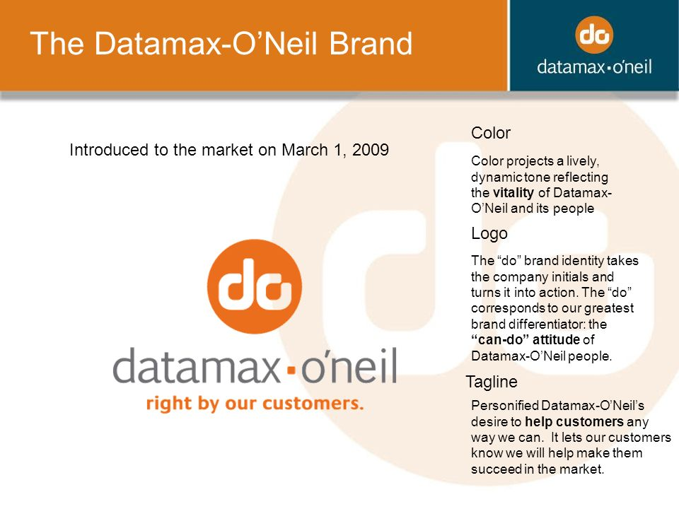 The Datamax-ONeil Brand Color Logo Tagline Color projects a lively, dynamic tone reflecting the vitality of Datamax- ONeil and its people Personified Datamax-ONeils desire to help customers any way we can.