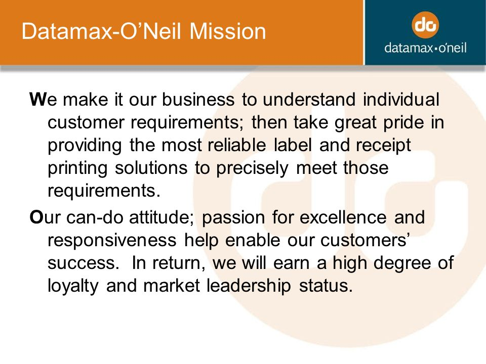 Datamax-ONeil Mission We make it our business to understand individual customer requirements; then take great pride in providing the most reliable label and receipt printing solutions to precisely meet those requirements.