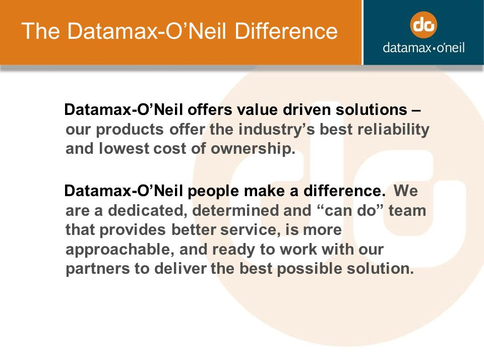 The Datamax-ONeil Difference Datamax-ONeil offers value driven solutions – our products offer the industrys best reliability and lowest cost of ownership.