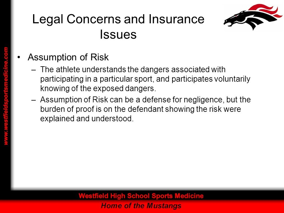 Legal Concerns and Insurance Issues Assumption of Risk –The athlete understands the dangers associated with participating in a particular sport, and participates voluntarily knowing of the exposed dangers.