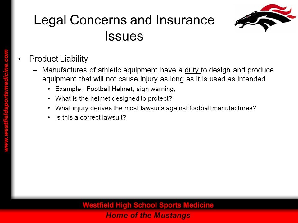 Legal Concerns and Insurance Issues Product Liability –Manufactures of athletic equipment have a duty to design and produce equipment that will not cause injury as long as it is used as intended.